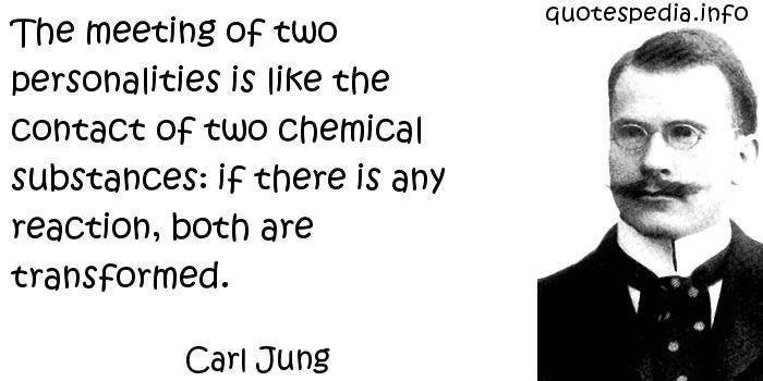 Carl Jung - The meeting of two personalities is like the contact of two chemical substances: if there is any reaction, both are transformed.