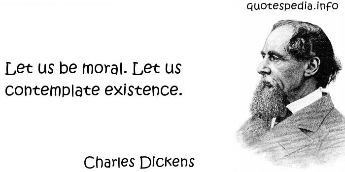 Charles Dickens - Let us be moral. Let us contemplate existence.