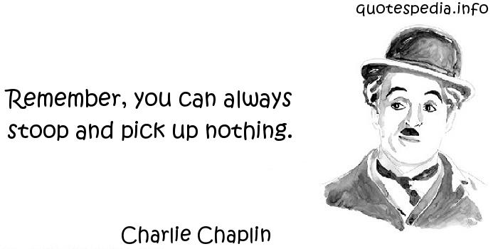 Charlie Chaplin - Remember, you can always stoop and pick up nothing.