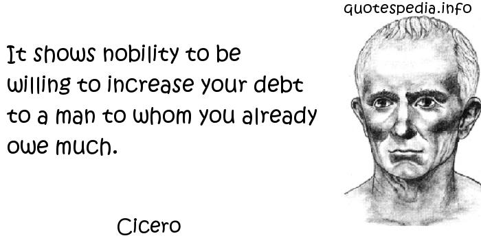 Cicero - It shows nobility to be willing to increase your debt to a man to whom you already owe much.