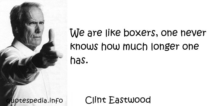 Clint Eastwood - We are like boxers, one never knows how much longer one has.