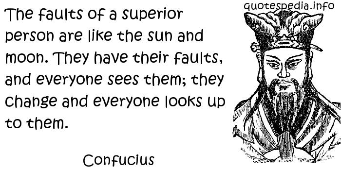 Confucius - The faults of a superior person are like the sun and moon. They have their faults, and everyone sees them; they change and everyone looks up to them.