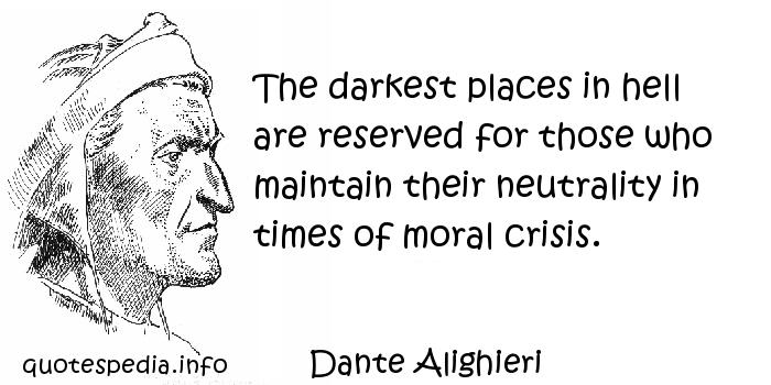 Dante Alighieri - The darkest places in hell are reserved for those who maintain their neutrality in times of moral crisis.