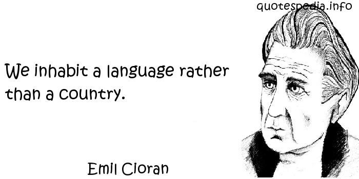 Emil Cioran - We inhabit a language rather than a country.