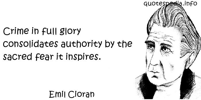 Emil Cioran - Crime in full glory consolidates authority by the sacred fear it inspires.