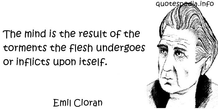 Emil Cioran - The mind is the result of the torments the flesh undergoes or inflicts upon itself.