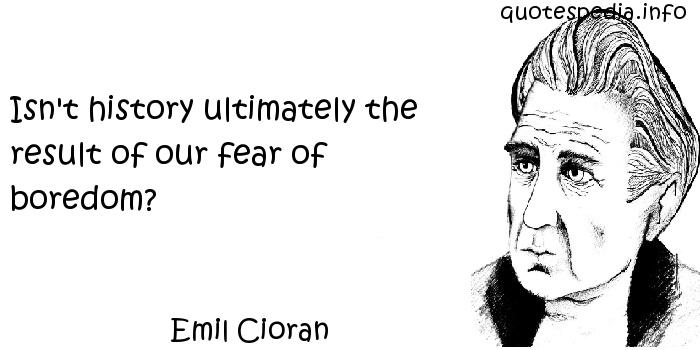 Emil Cioran - Isn't history ultimately the result of our fear of boredom?