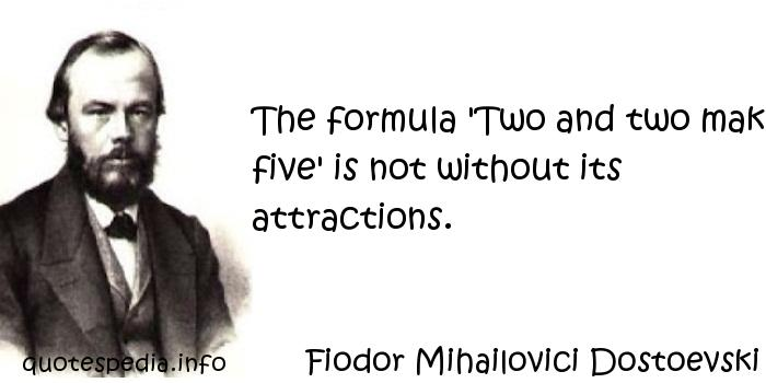 Fiodor Mihailovici Dostoevski - The formula 'Two and two make five' is not without its attractions.