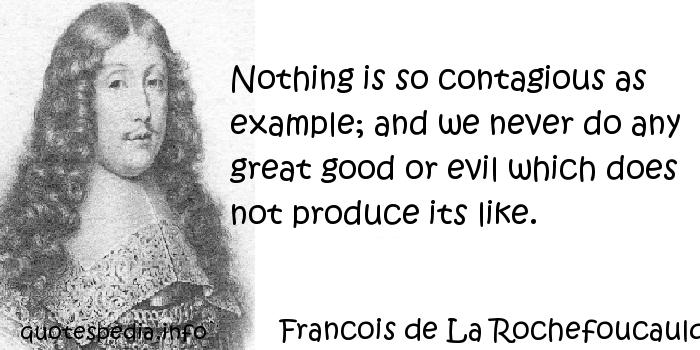 Francois de La Rochefoucauld - Nothing is so contagious as example; and we never do any great good or evil which does not produce its like.