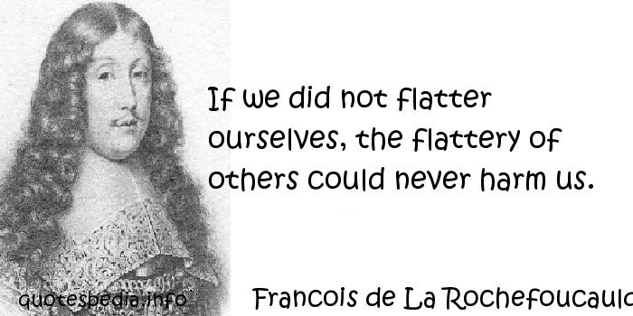 Francois de La Rochefoucauld - If we did not flatter ourselves, the flattery of others could never harm us.