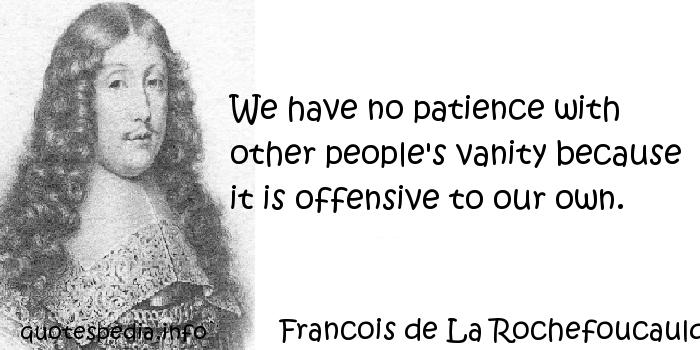 Francois de La Rochefoucauld - We have no patience with other people's vanity because it is offensive to our own.