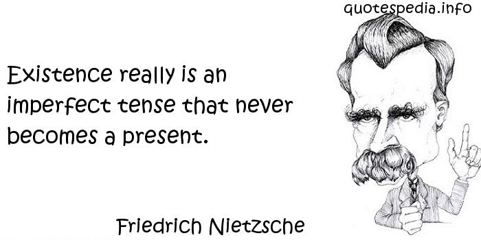 Friedrich Nietzsche - Existence really is an imperfect tense that never becomes a present.