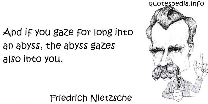 Friedrich Nietzsche - And if you gaze for long into an abyss, the abyss gazes also into you.