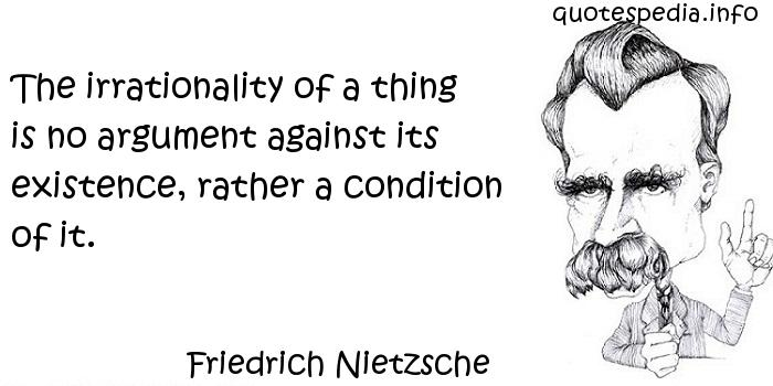 Friedrich Nietzsche - The irrationality of a thing is no argument against its existence, rather a condition of it.
