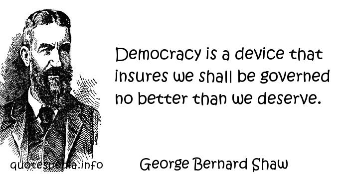 George Bernard Shaw - Democracy is a device that insures we shall be governed no better than we deserve.
