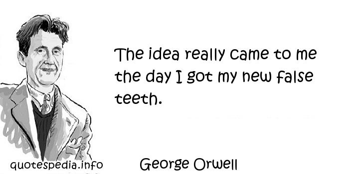 George Orwell - The idea really came to me the day I got my new false teeth.