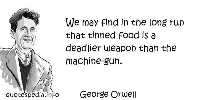 George Orwell - We may find in the long run that tinned food is a deadlier weapon than the machine-gun.