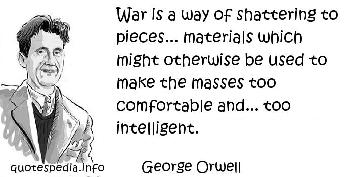 George Orwell - War is a way of shattering to pieces... materials which might otherwise be used to make the masses too comfortable and... too intelligent.