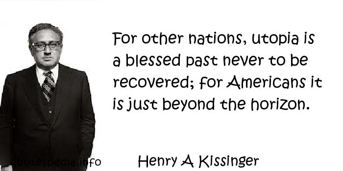 Henry A Kissinger - For other nations, utopia is a blessed past never to be recovered; for Americans it is just beyond the horizon.