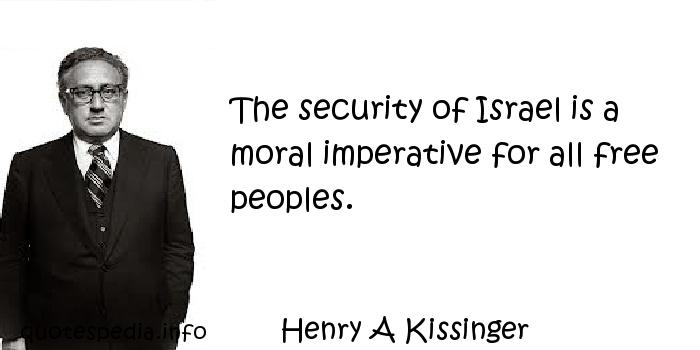 Henry A Kissinger - The security of Israel is a moral imperative for all free peoples.