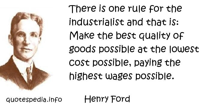Henry Ford - There is one rule for the industrialist and that is: Make the best quality of goods possible at the lowest cost possible, paying the highest wages possible.