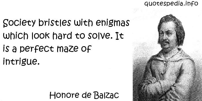 Honore de Balzac - Society bristles with enigmas which look hard to solve. It is a perfect maze of intrigue.