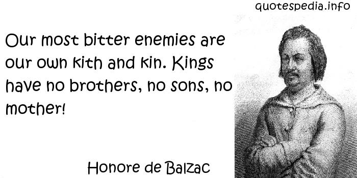 Honore de Balzac - Our most bitter enemies are our own kith and kin. Kings have no brothers, no sons, no mother!