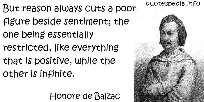 Honore de Balzac - But reason always cuts a poor figure beside sentiment; the one being essentially restricted, like everything that is positive, while the other is infinite.