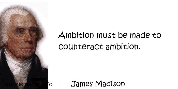 James Madison - Ambition must be made to counteract ambition.