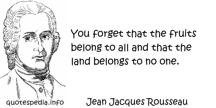 Jean Jacques Rousseau - You forget that the fruits belong to all and that the land belongs to no one.