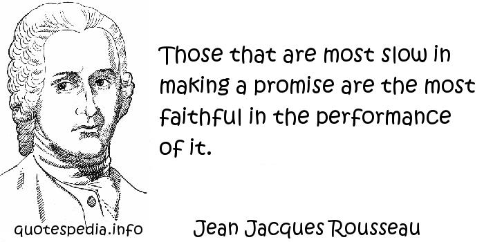 Jean Jacques Rousseau - Those that are most slow in making a promise are the most faithful in the performance of it.