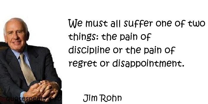 Jim Rohn - We must all suffer one of two things: the pain of discipline or the pain of regret or disappointment.