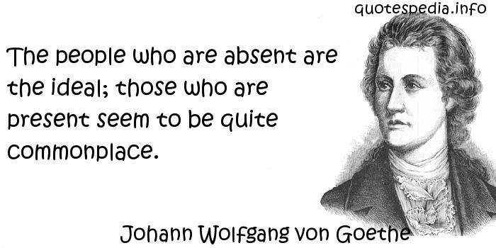 Johann Wolfgang von Goethe - The people who are absent are the ideal; those who are present seem to be quite commonplace.