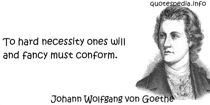 Johann Wolfgang von Goethe - To hard necessity ones will and fancy must conform.
