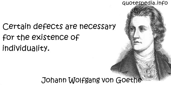 Johann Wolfgang von Goethe - Certain defects are necessary for the existence of individuality.