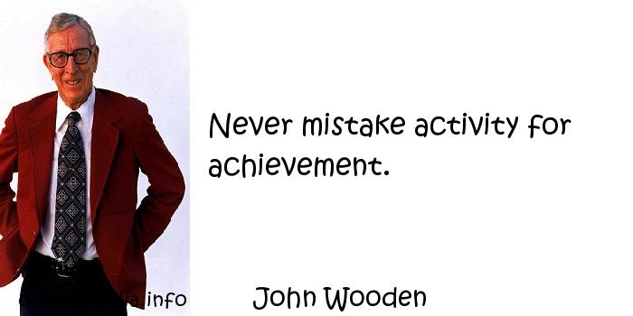John Wooden - Never mistake activity for achievement.