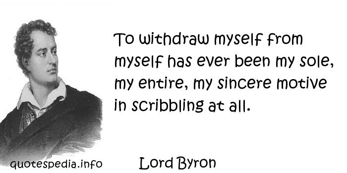 Lord Byron - To withdraw myself from myself has ever been my sole, my entire, my sincere motive in scribbling at all.