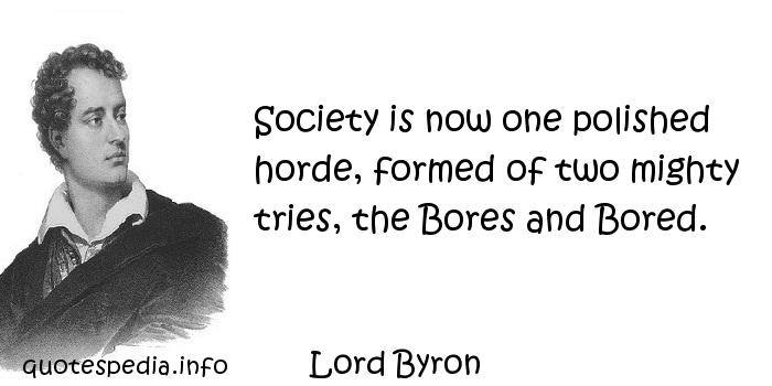 Lord Byron - Society is now one polished horde, formed of two mighty tries, the Bores and Bored.