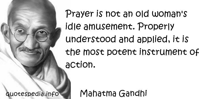 Mahatma Gandhi - Prayer is not an old woman's idle amusement. Properly understood and applied, it is the most potent instrument of action.