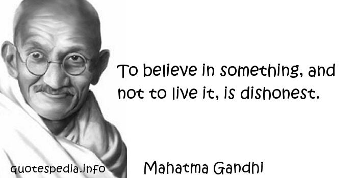 Mahatma Gandhi - To believe in something, and not to live it, is dishonest.