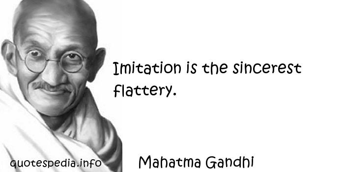 Mahatma Gandhi - Imitation is the sincerest flattery.