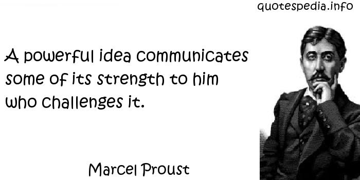 Marcel Proust - A powerful idea communicates some of its strength to him who challenges it.