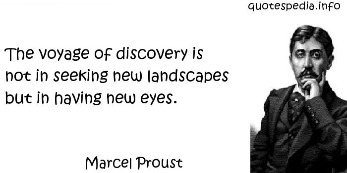 Marcel Proust - The voyage of discovery is not in seeking new landscapes but in having new eyes.