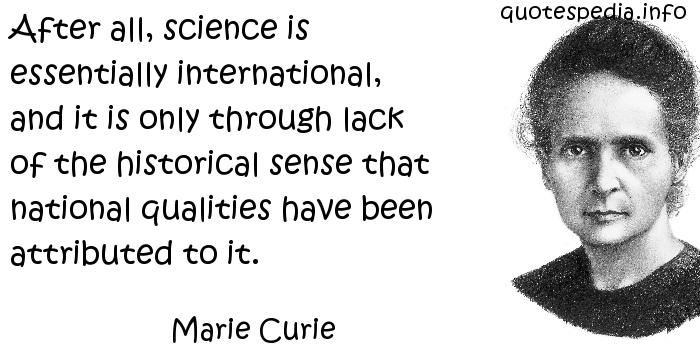 Marie Curie - After all, science is essentially international, and it is only through lack of the historical sense that national qualities have been attributed to it.