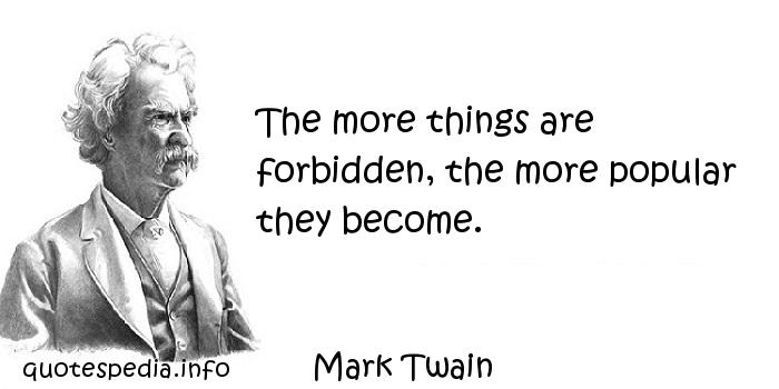 Mark Twain - The more things are forbidden, the more popular they become.