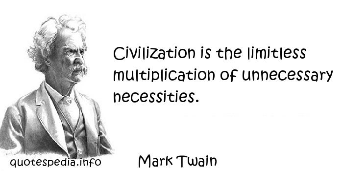 Mark Twain - Civilization is the limitless multiplication of unnecessary necessities.
