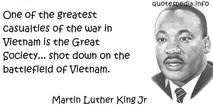 Martin Luther King Jr - One of the greatest casualties of the war in Vietnam is the Great Society... shot down on the battlefield of Vietnam.