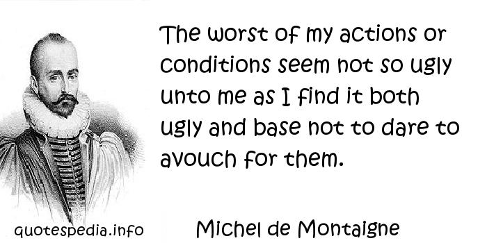 Michel de Montaigne - The worst of my actions or conditions seem not so ugly unto me as I find it both ugly and base not to dare to avouch for them.
