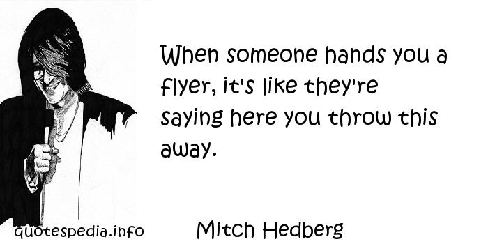 Mitch Hedberg - When someone hands you a flyer, it's like they're saying here you throw this away.