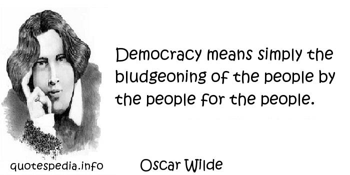 Oscar Wilde - Democracy means simply the bludgeoning of the people by the people for the people.